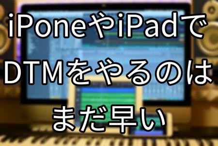 iPoneやiPadでDTMをやるのはまだ早い