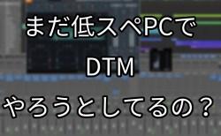 まだ低スペPCでDTMやろうとしてるの?