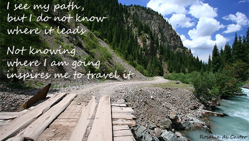 I see my path, but I do not know where it leads. Not knowing where I am going inspires me to travel it – Rosalia de Castro
