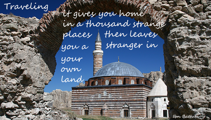 Traveling — it gives you home in thousand strange places, then leaves you a stranger in your own land - Ibn Battuta