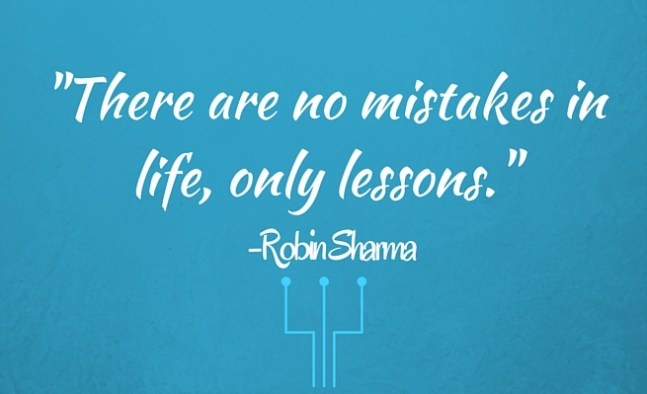 """There are no mistakes in life, only lessons."" -Robin Sharma"