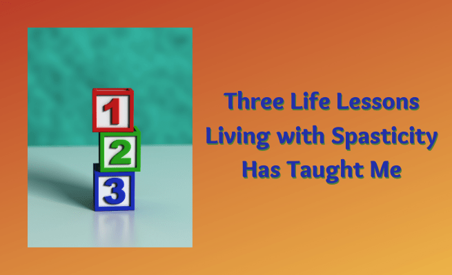 Three Life Lessons Living with Spasticity Has Taught Me