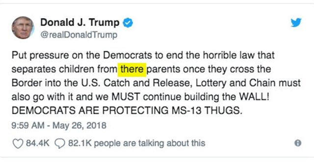 I can overlook the fact that the policy he's blaming Democrats for was put in place by his own Attorney General (because lying and shifting blame is par for the course), but can our president not bother to learn the proper usage of their/there?