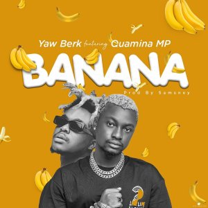 Yaw Berk - Banana ft. Quamina Mp (Prod. by Samsney)