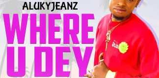 DOWNLOAD MP3: Alukyjeanz - Where U Dey (Prod. By Apya)
