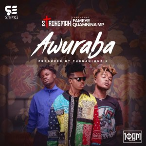 Strongman – Awuraba Ft Fameye & Quamina Mp (Prod. by Tubhanimuzik)