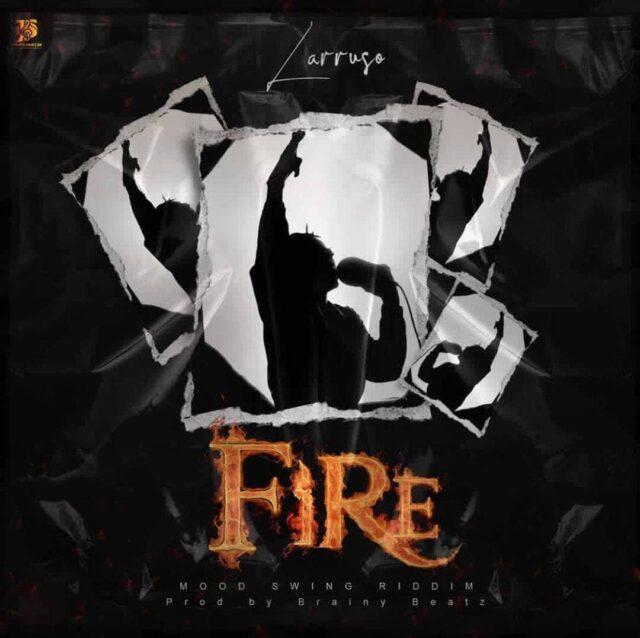 Larruso – Fire (Mood Swing Riddim)(Prod By Brainy Beatz)