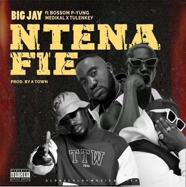 Big Jay – Ntena Fie Ft Bosom P-Yung, Medikal X Tulenkey (Prod. by Atown)