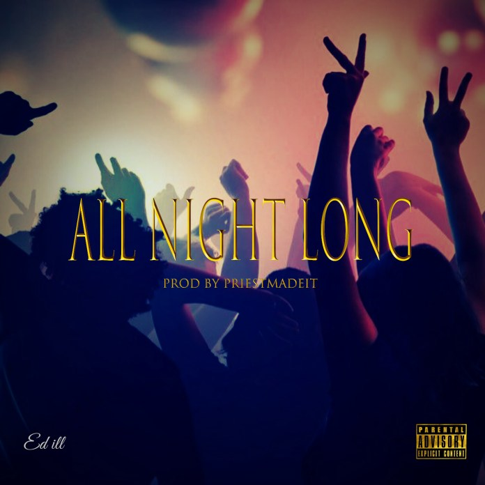 Ed ill - All Night Long (Prod by Priest Made It)