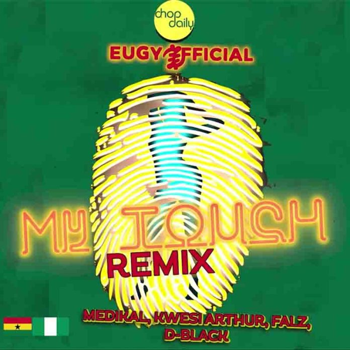 Eugy x Chop Daily – My Touch Remix Ft Medikal, Kwesi Arthur, Falz & D-Black