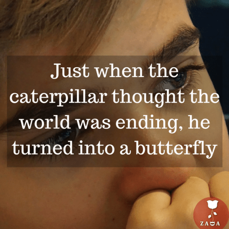 Just when the caterpillar thought the world was ending, he turned into a butterfly