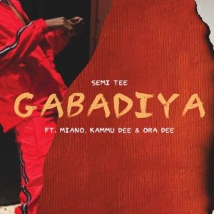 DOWNLOAD MP3: Semi Tee – Gabadiya ft. Miano, Kammu Dee & Ora Dee