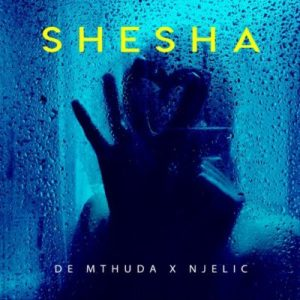 DOWNLOAD MP3: De Mthuda & Njelic – Shesha
