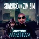 Sharuck Feat. Zim Zim-Umwana Wanshiwa(Prod By Baska)