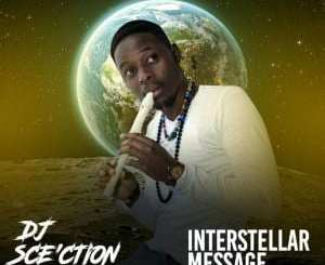 EP, Dj Sce'ction, Interstellar Message, download ,zip, zippyshare, fakaza, EP, datafilehost, album, Afro House 2018, Afro House Mix, Deep House, DJ Mix, Deep House, Afro House Music, House Music, Gqom Beats