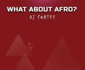 DJ Fortee, What About Afro?, Mixtape, mp3, download, datafilehost, fakaza, Afro House, Afro House 2019, Afro House Mix, Afro House Music, Afro Tech, House Music