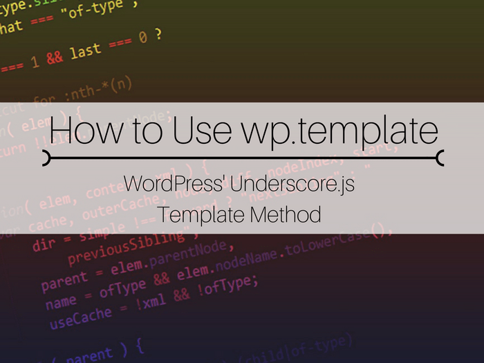 JavaScript, learn to use JavaScript, using JavaScript in WordPress, learn to code in WordPress, WordPress coding tips, WordPress coding tutorials, how to use wp.template, using wp.template, wp.template tutorial