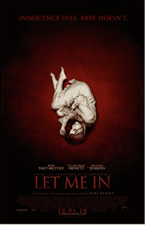 LET ME IN (2010) A bullied young boy befriends a young female vampire who lives secrecy with her guardian.