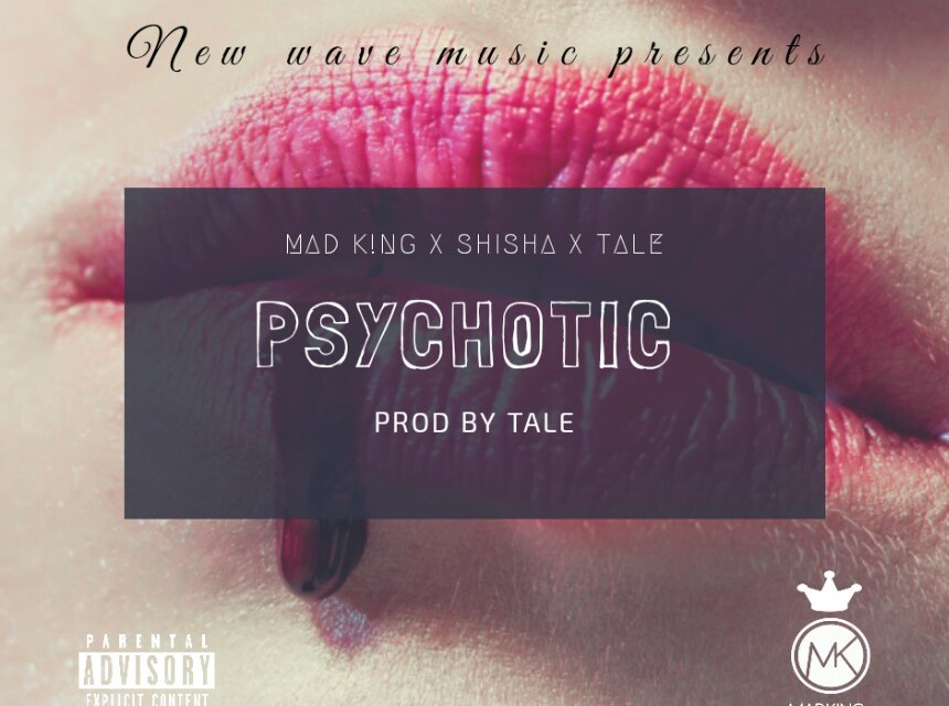 Mad King – Psychotic ft Tale & Shisha