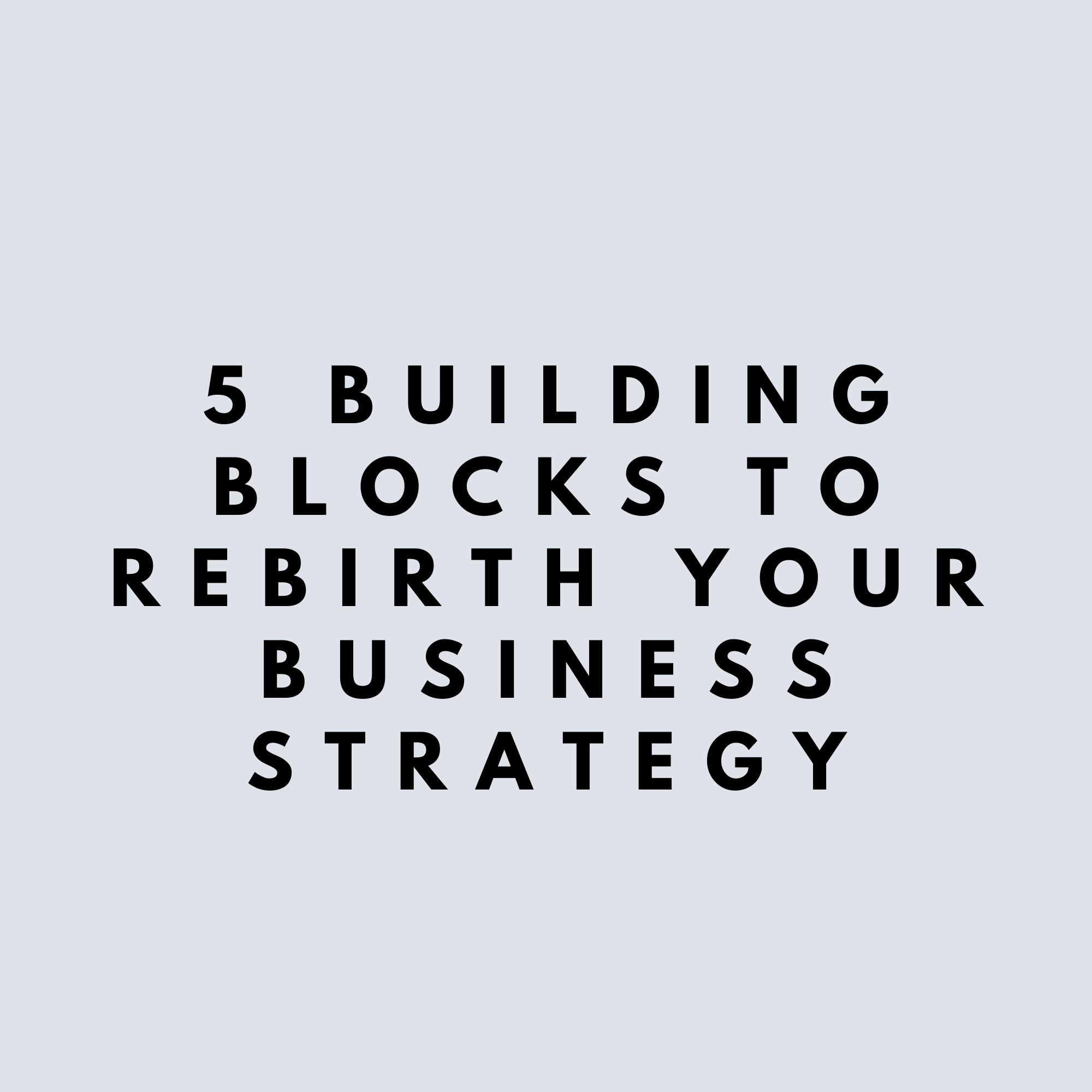 Covid-19, 5 Building Blocks to rebirth your business strategy