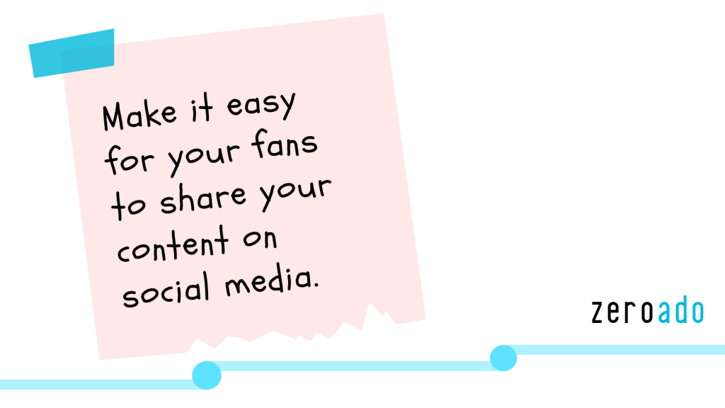 Make it easy for your fans to share your content on social media. - ZeroAdo