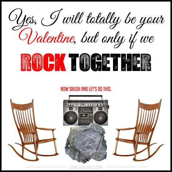 Yes, I will totally be your Valentine, but only if we rock together. Now shush and let's do this.
