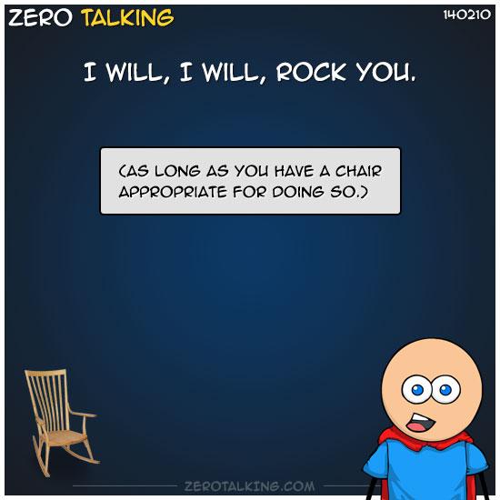 I will, I will, rock you.