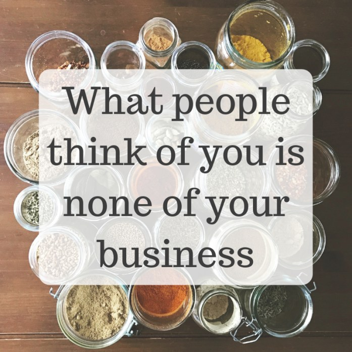 A helpful adage: What people think of you is none of your business