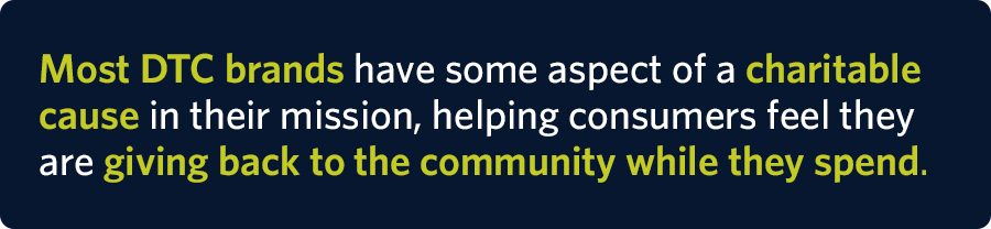 Most DTC brands have some aspect of a charitable cause in their mission, helping consumers feel they are giving back to the community while they spend.