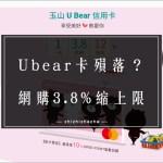 Ubear 2021 最新公告 該剪卡嗎? 網購3.8%縮上限