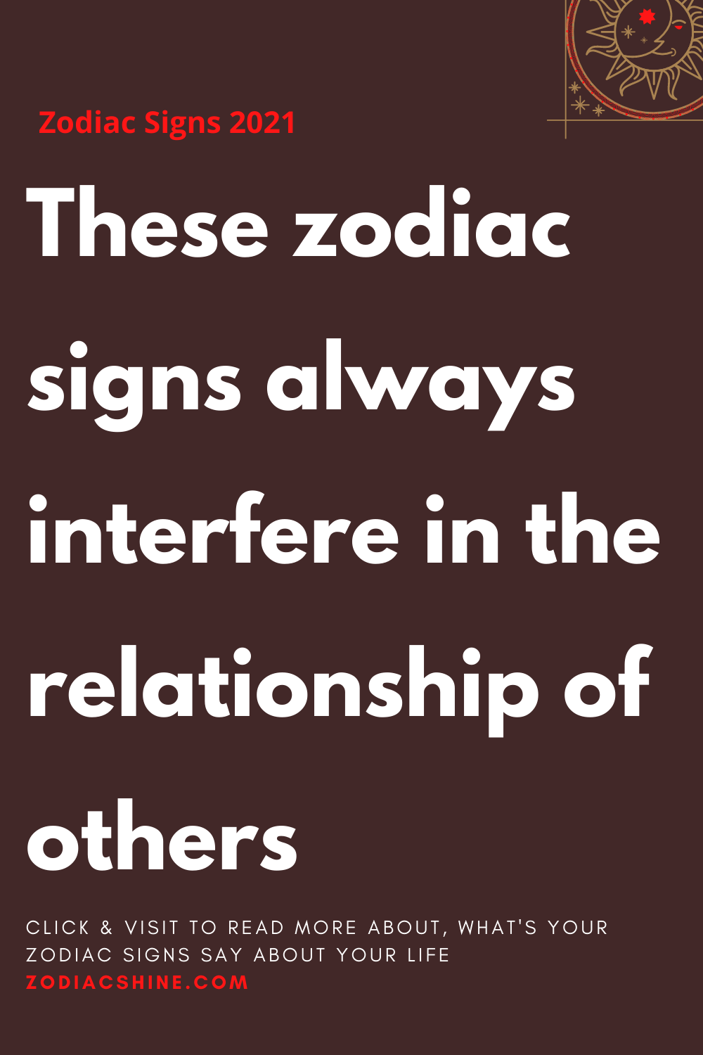 These zodiac signs always interfere in the relationship of others