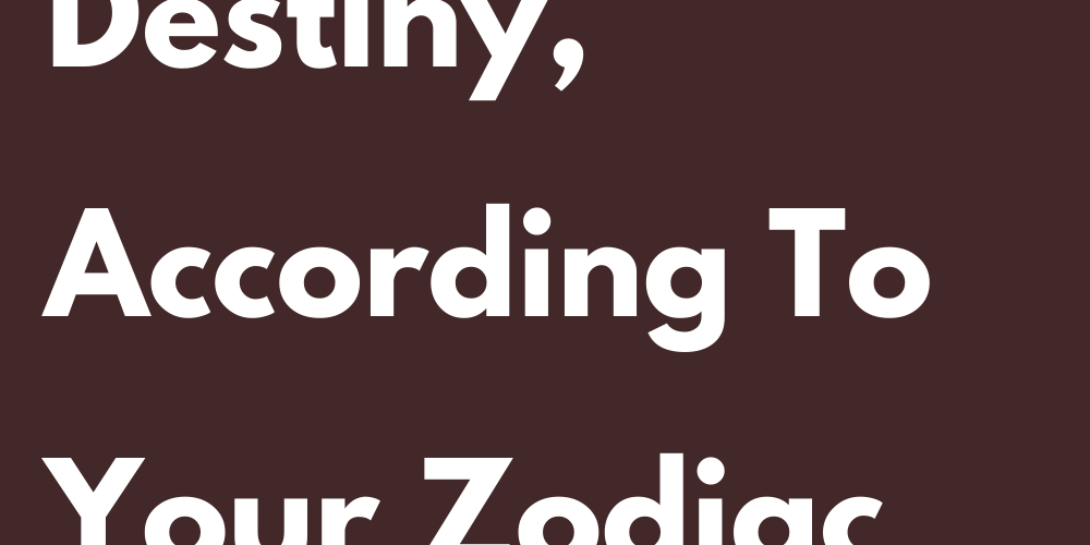 This is your destiny according to your zodiac sign