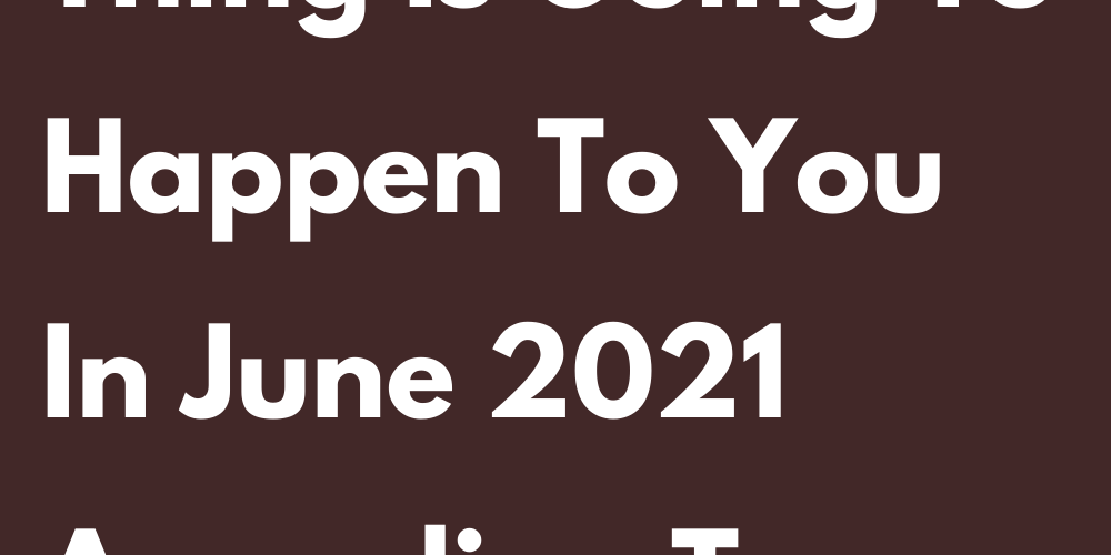 This Really Bad Thing Is Going To Happen To You In June 2021 According To Your Zodiac Sign