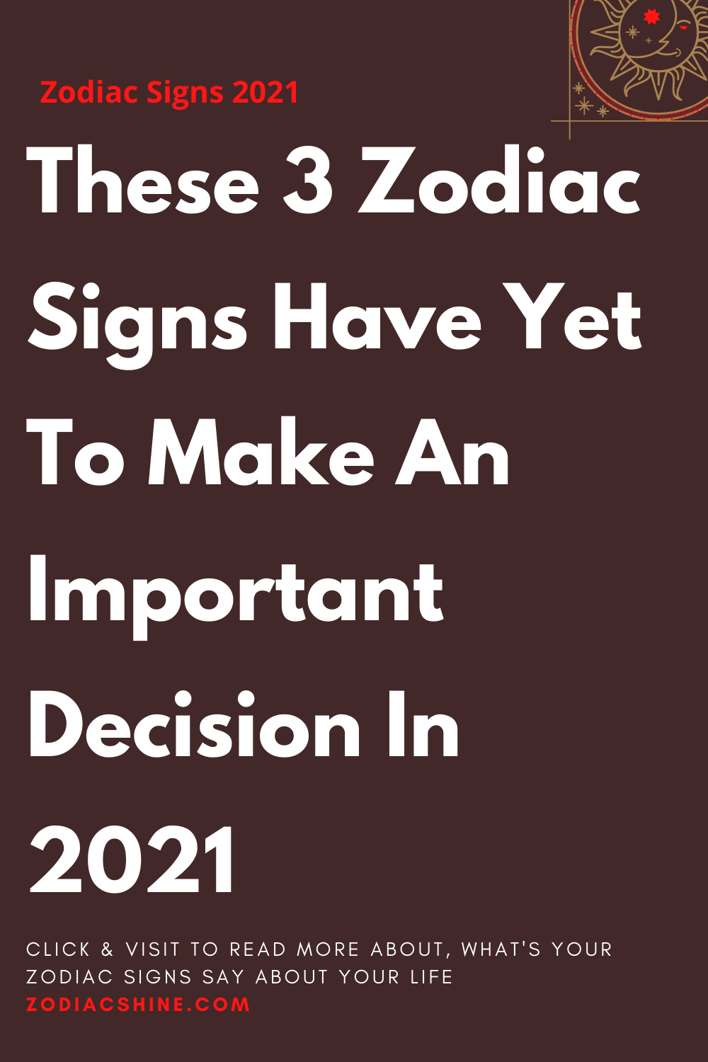 These 3 Zodiac Signs Have Yet To Make An Important Decision In 2021