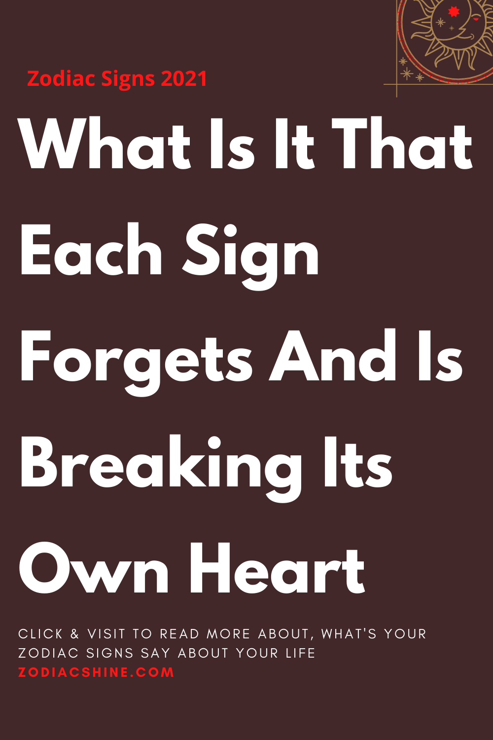 What Is It That Each Sign Forgets And Is Breaking Its Own Heart