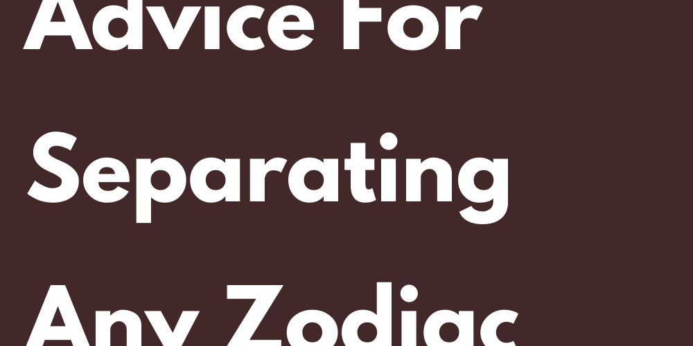 This Is The Best Advice For Separating Any Zodiac Sign