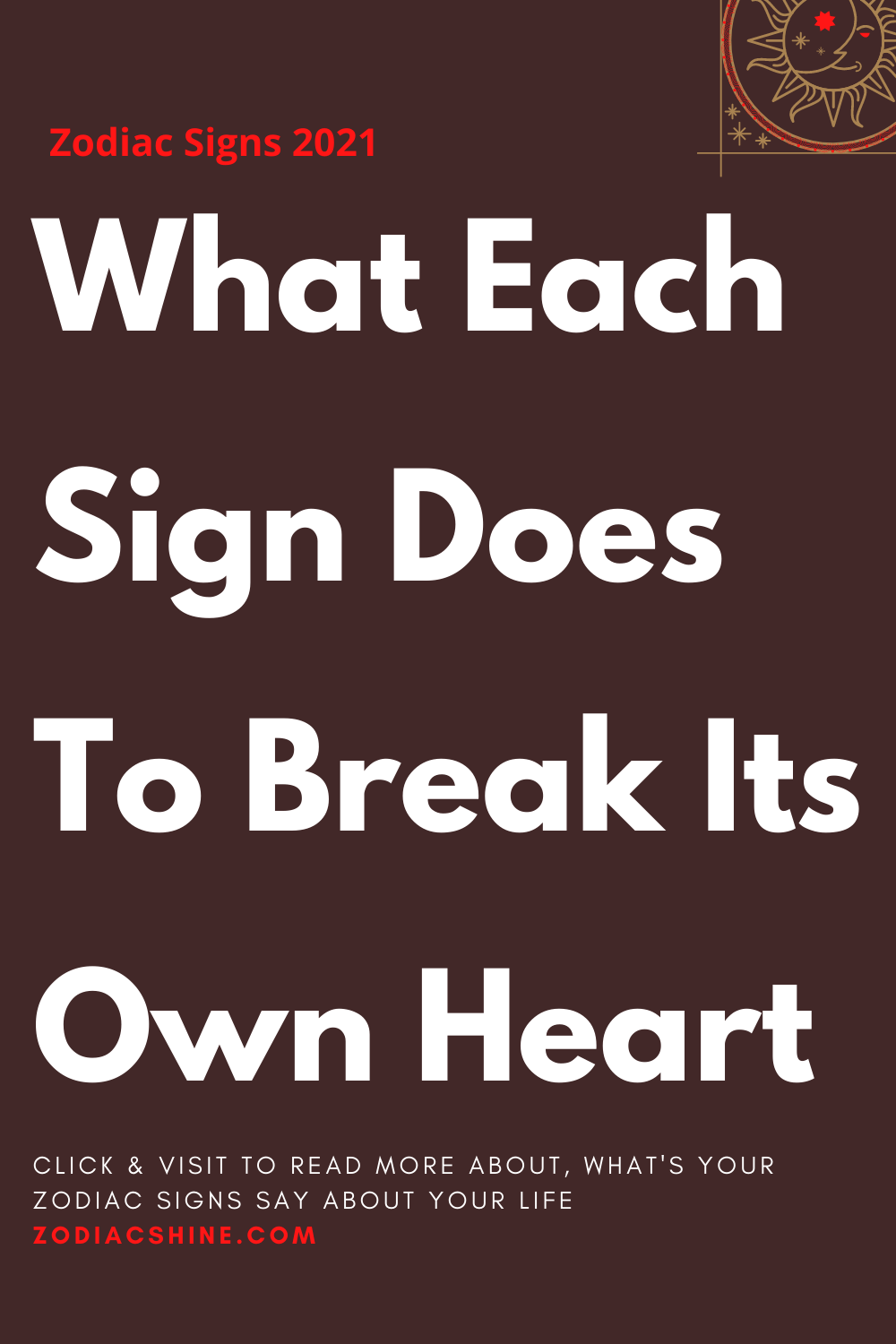 What Each Sign Does To Break Its Own Heart