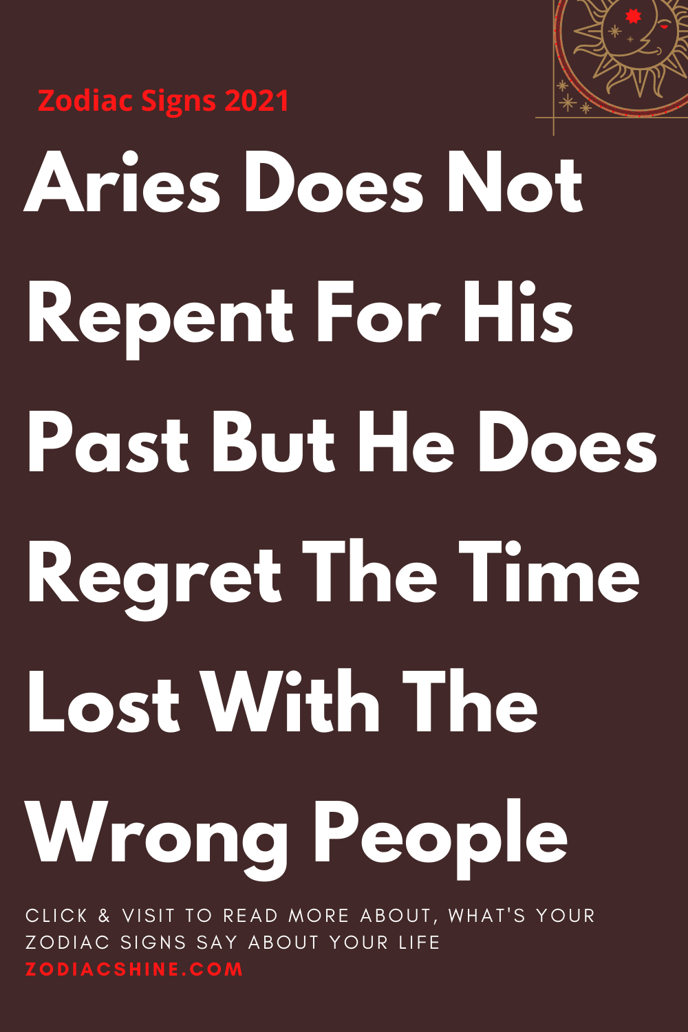Aries Does Not Repent For His Past But He Does Regret The Time Lost With The Wrong People