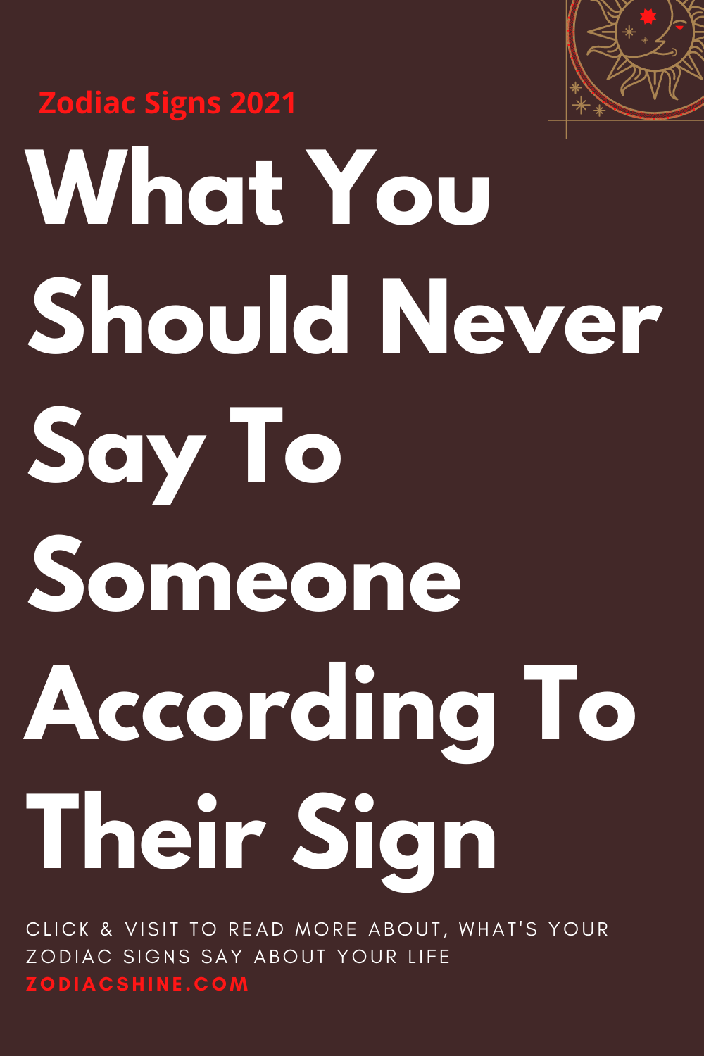 What You Should Never Say To Someone According To Their Sign