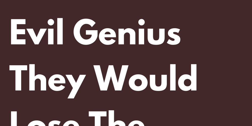 Signs That Without Their Evil Genius They Would Lose The Charm