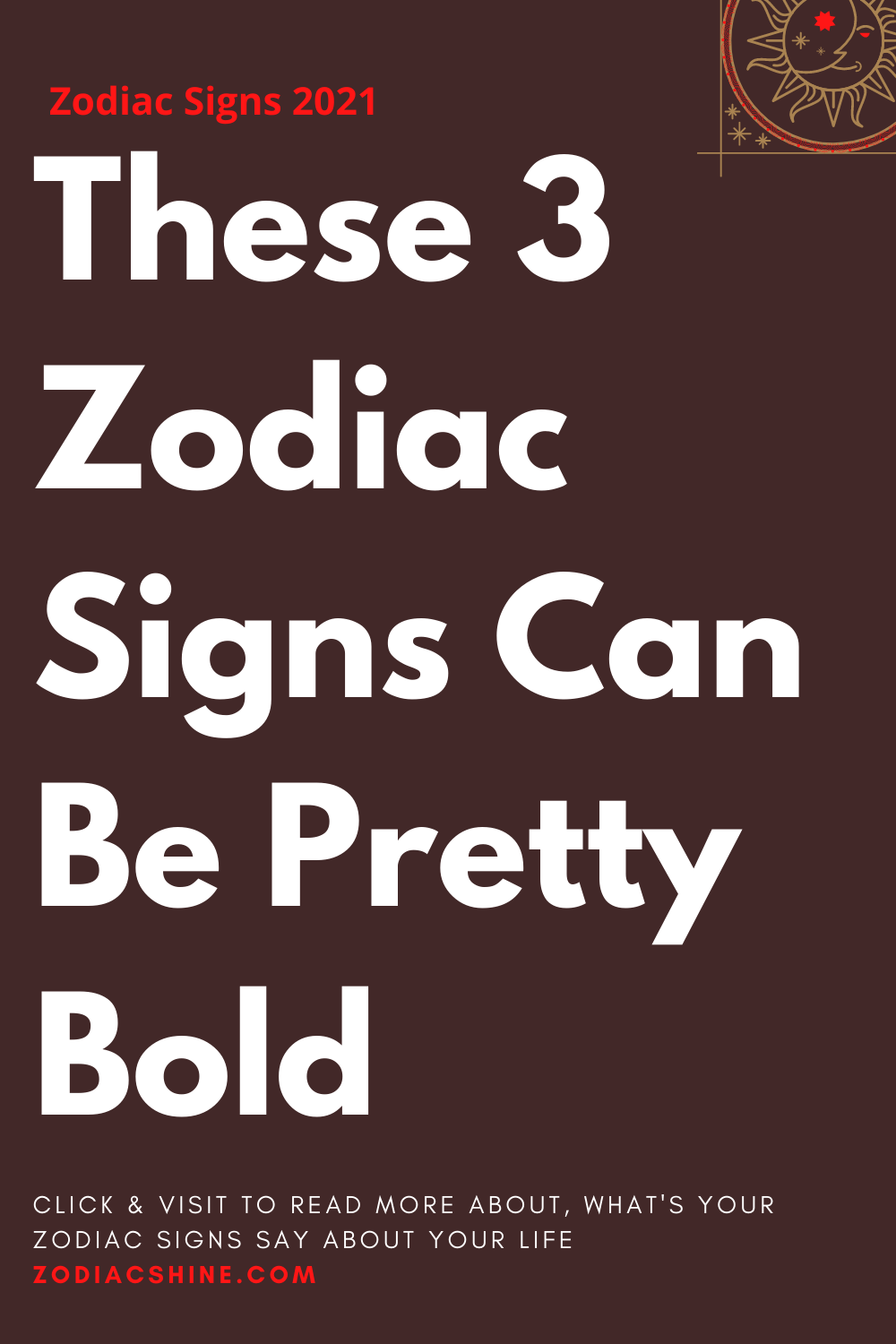 These 3 Zodiac Signs Can Be Pretty Bold