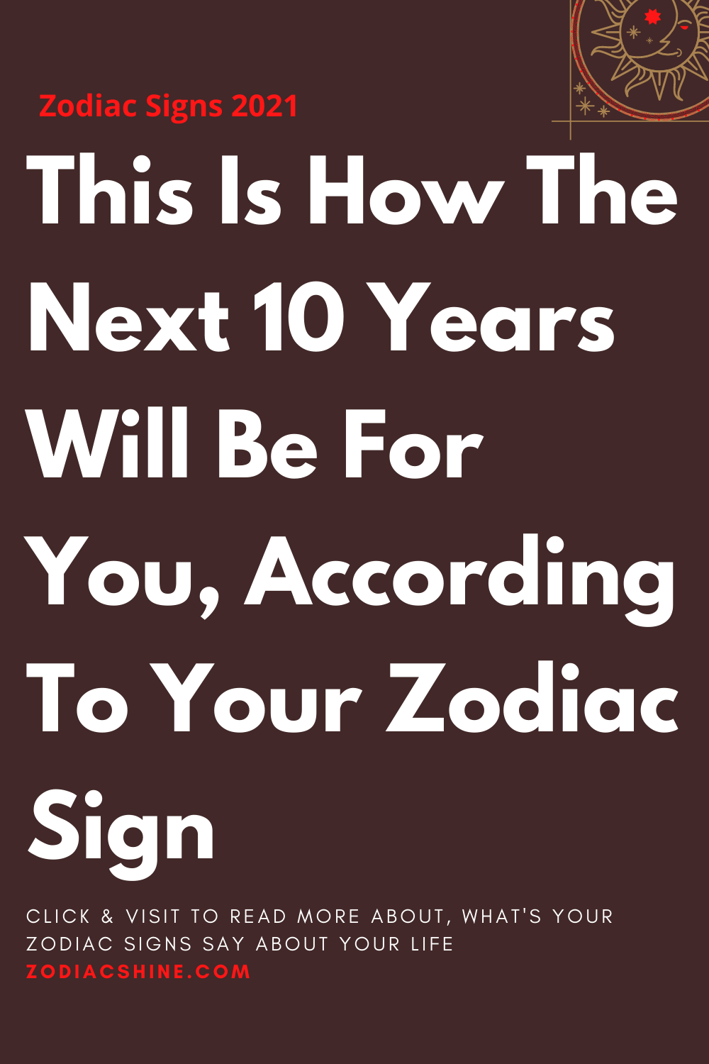 This Is How The Next 10 Years Will Be For You According To Your Zodiac Sign