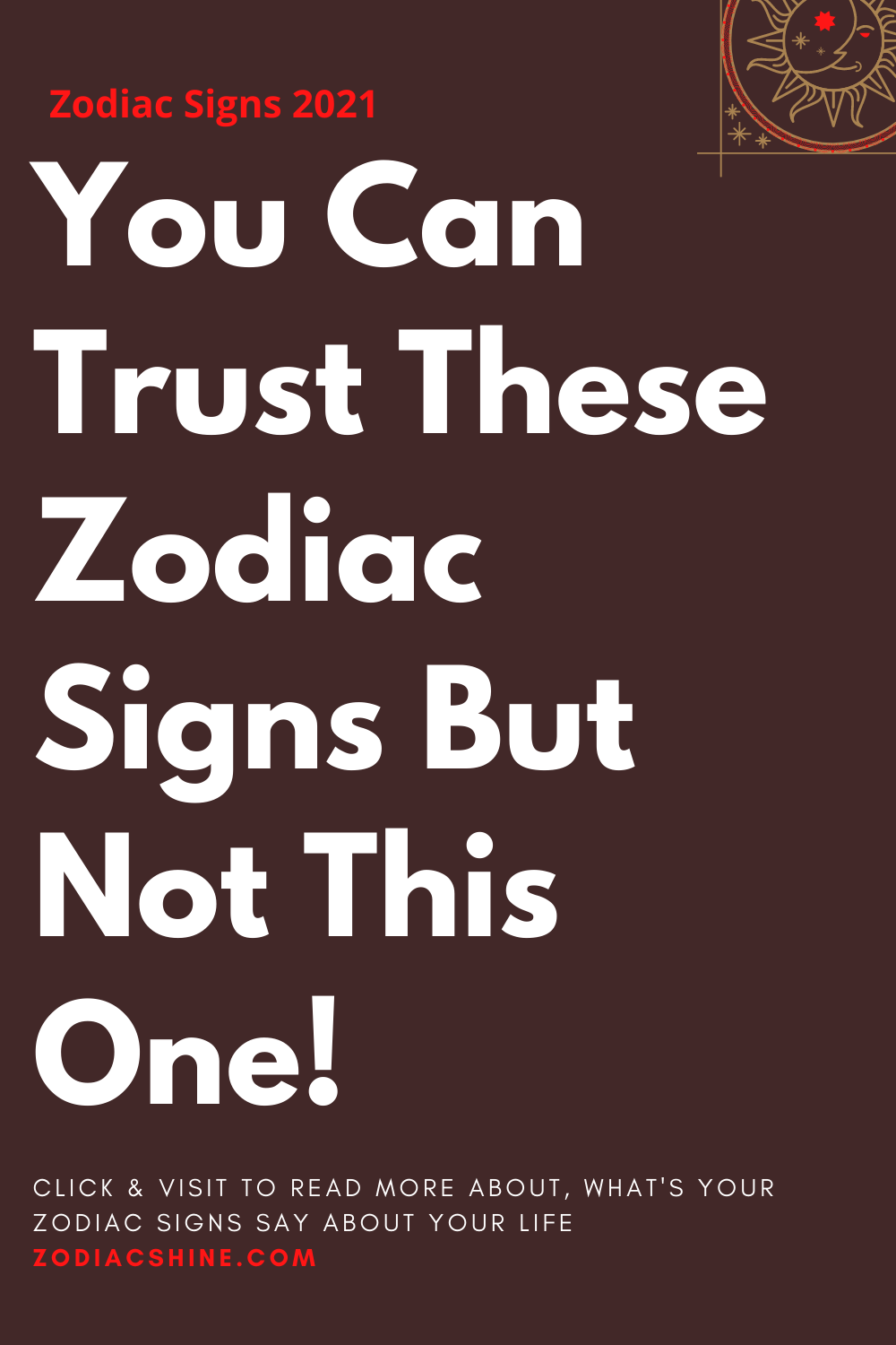 You Can Trust These Zodiac Signs But Not This One!