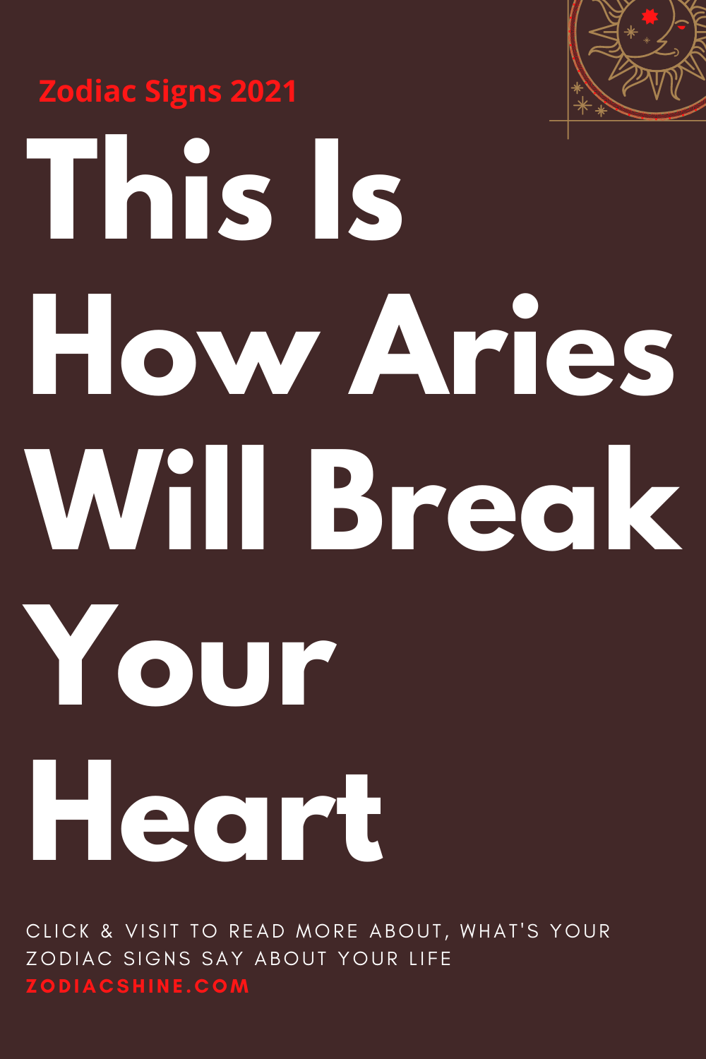 This Is How Aries Will Break Your Heart