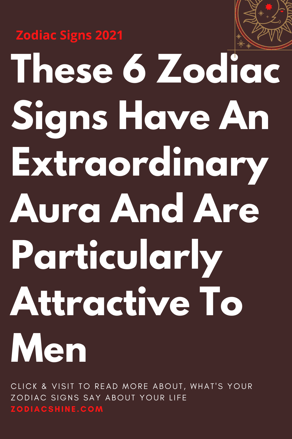 These 6 Zodiac Signs Have An Extraordinary Aura And Are Particularly Attractive To Men