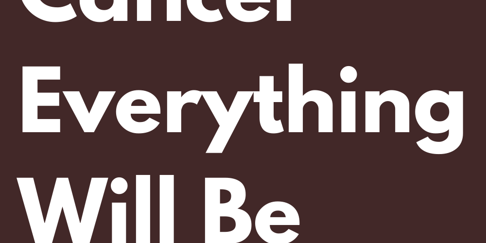 Dear Cancer Everything Will Be Good