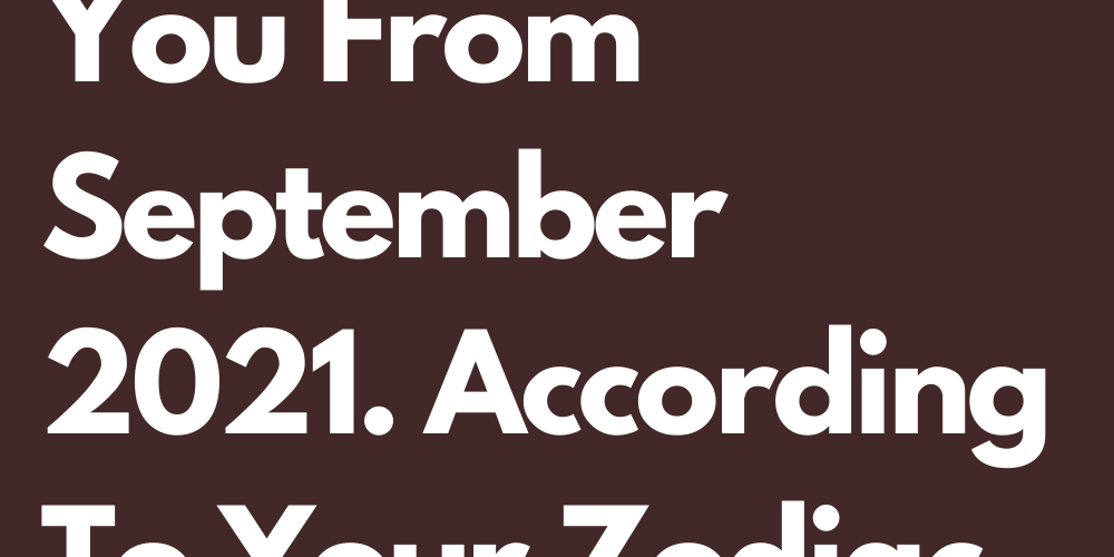 You Are Taking This Lesson With You From September 2021. According To Your Zodiac Sign