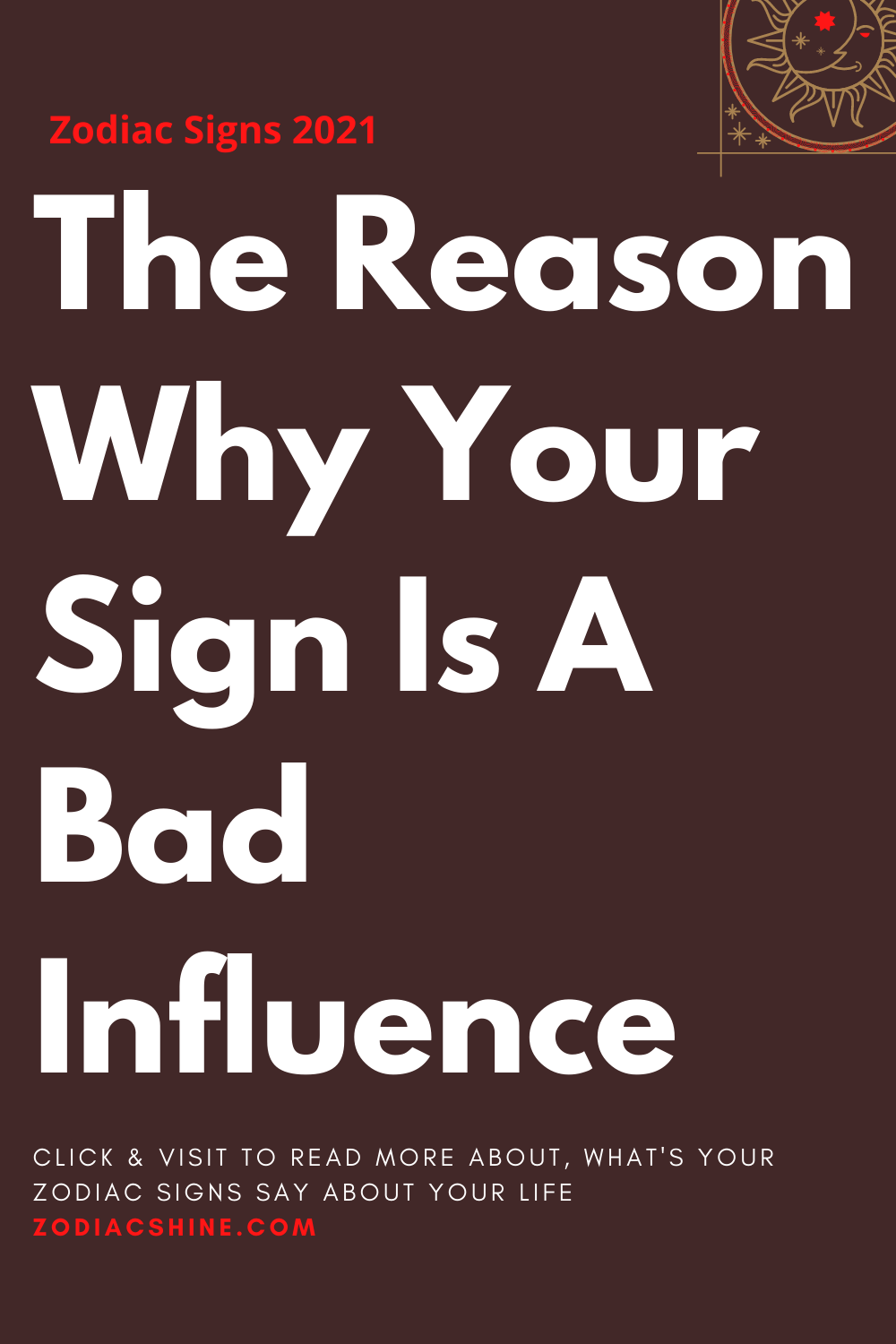 The Reason Why Your Sign Is A Bad Influence