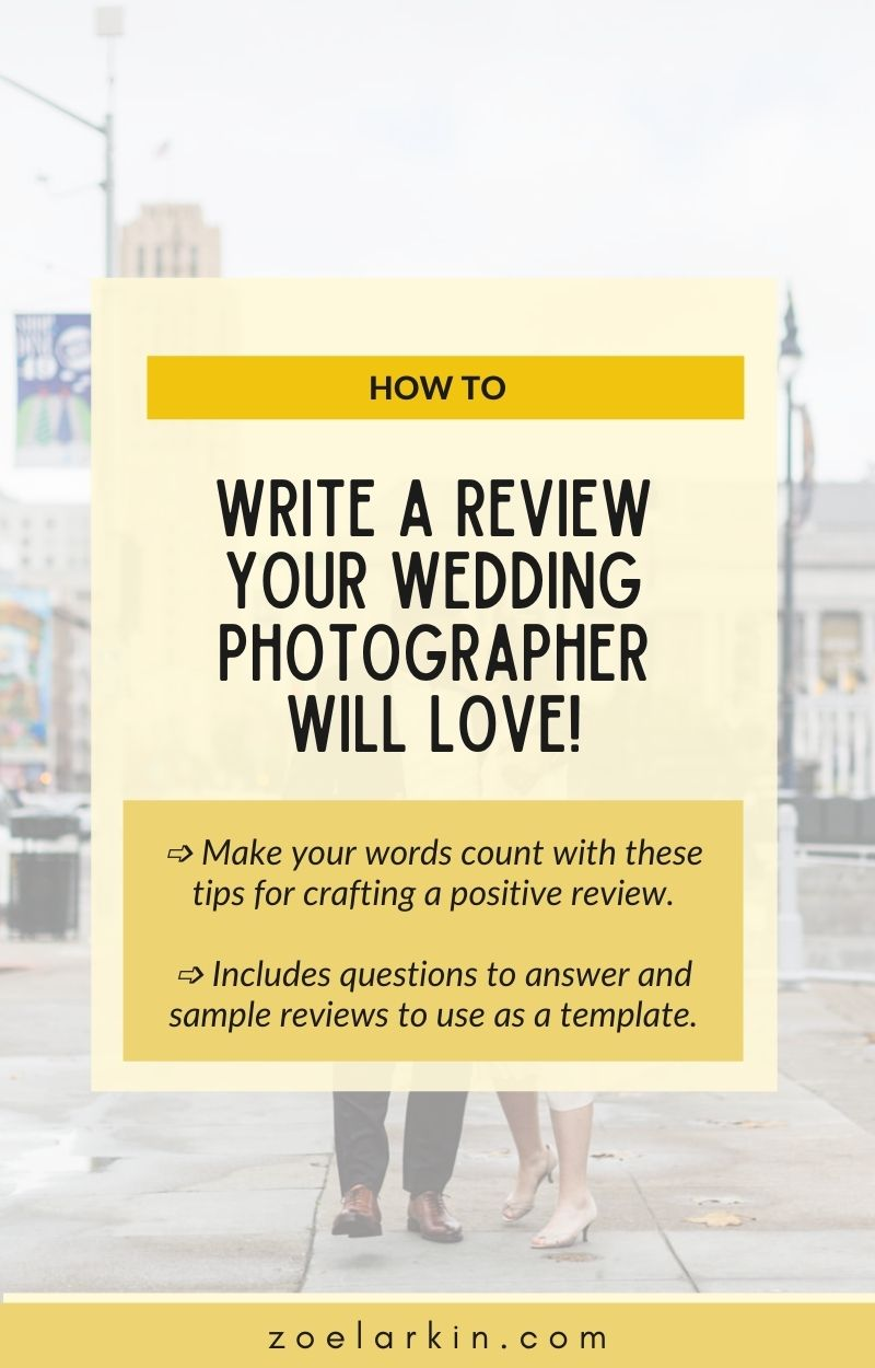 Want to know how to write a review or testimonial for your awesome wedding photographer? Here's a ton of sample templates you can use to craft your online review. I include questions to answer and a sample review template. If you've been asked to write a testimonial or detailed review, this is a great post to read and get ideas.  I share helpful information why you should review your wedding photographer and EXACTLY what to write in your online review. #onlinereviews | zoelarkin.com