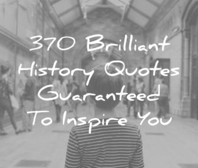 History Quotes Guaranteed To Inspire You Wisdom Quotes